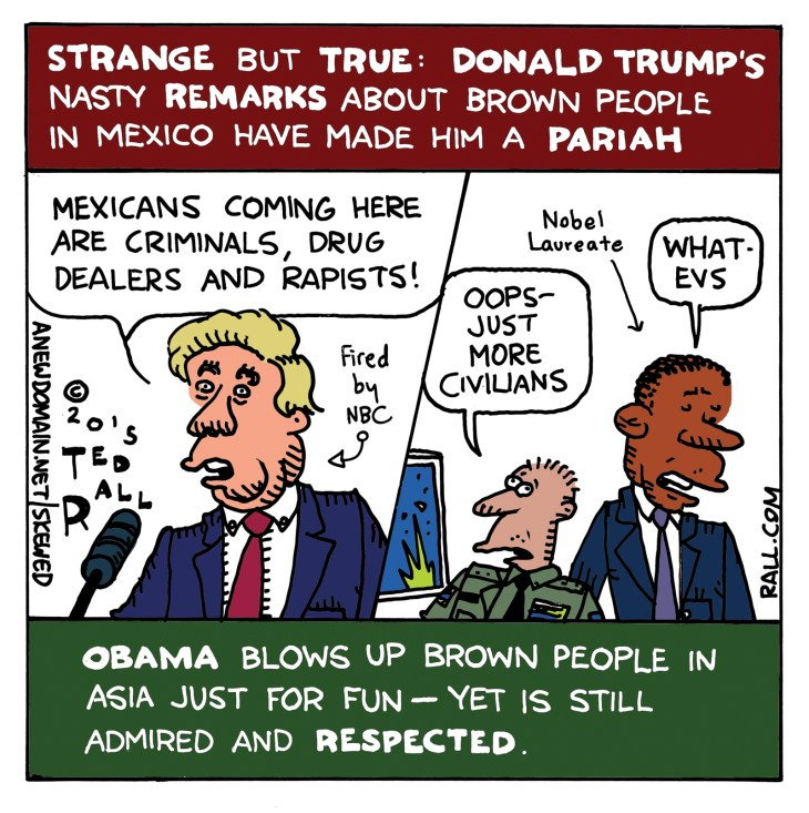 Strange but true: Donald Trump, the political clown, real estate mogul and presidential candidate, is being pilloried and losing business for racist remarks about Mexican people. However, Obama murders innocent people every day, yet no one cares. Words obviously matter more than lives.