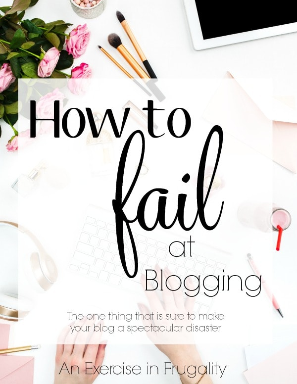 How to Fail at Blogging- All those courses and ebooks about blogging are lying to you. There's only ONE way you can fail at blogging. This is important stuff every one who blogs or is considering starting a blog needs to know!