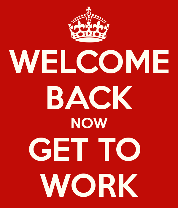 Welcome Back Now Get Back to Work