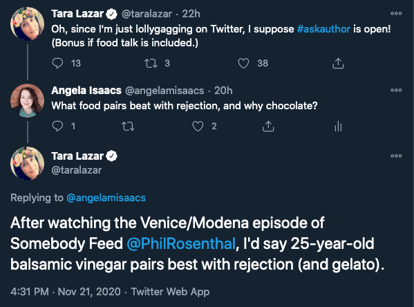 Twitter Thread: @taralazar: Oh, since I'm just lollygagging on Twitter, I suppose #askauthor is open! (Bonus if food talk is included.) @angelamisaacs: what food pairs best with rejection, and why chocolate? @taralazar: After watching the Venice/Moderna episode of Somwbody Feed @PhilRosenthal, I'd say 25-year-old balsamic vinegar pairs best with rejection (and gelato).