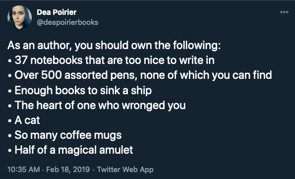 Tweet by @deapoirierbooks As an author, you should own the following: • 37 notebooks that are too nice to write in • Over 500 assorted pens, none of which you can find  • Enough books to sink a ship • The heart of one who wronged you • A cat • So many coffee mugs • Half of a magical amulet