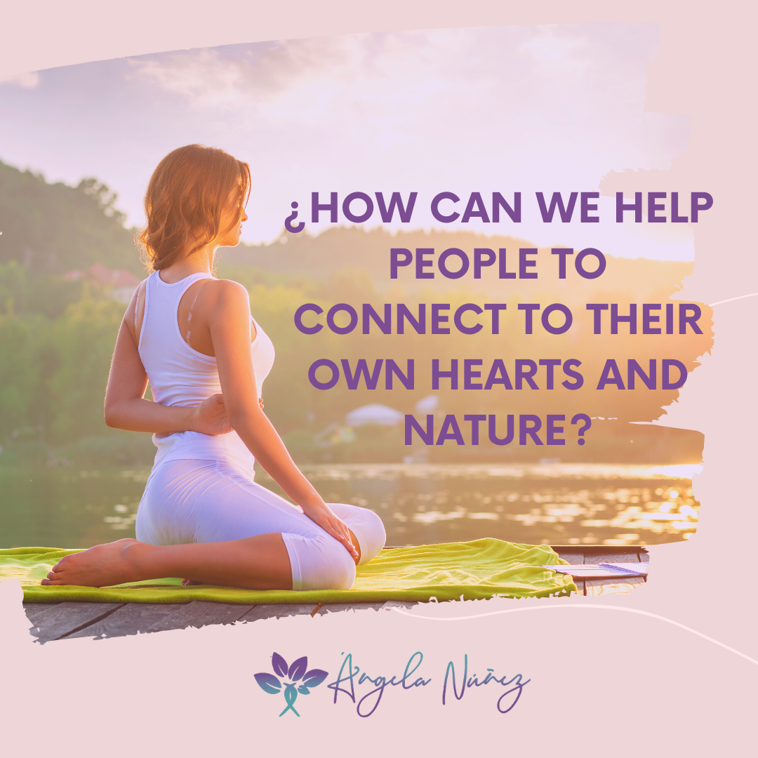 ¿HOW CAN WE HELP PEOPLE TO CONNECT TO THEIR OWN HEARTS AND NATURE?