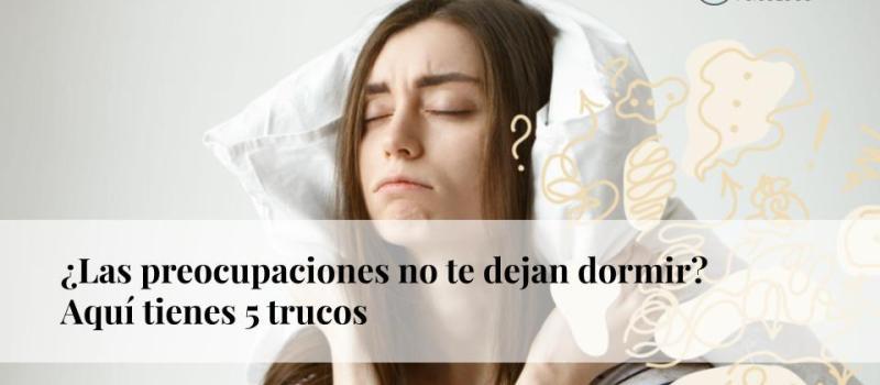 ¿Las preocupaciones no te dejan dormir? Aquí tienes cinco trucos
