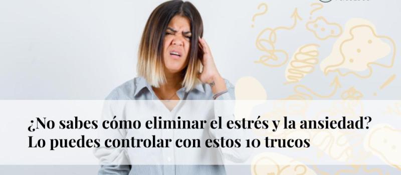 ¿No sabes cómo eliminar el estrés y la ansiedad? Lo puedes controlar con estos 10 trucos