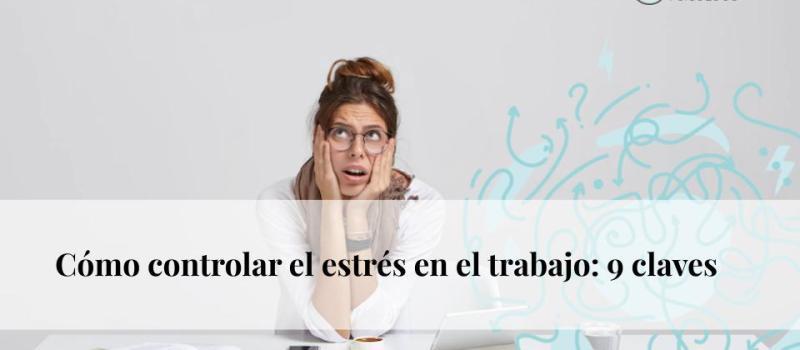 Cómo controlar el estrés en el trabajo: 9 claves