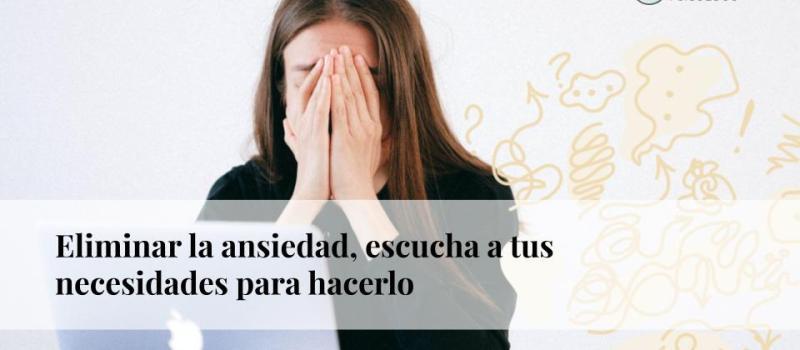 Eliminar la ansiedad: escucha a tus necesidades para hacerlo