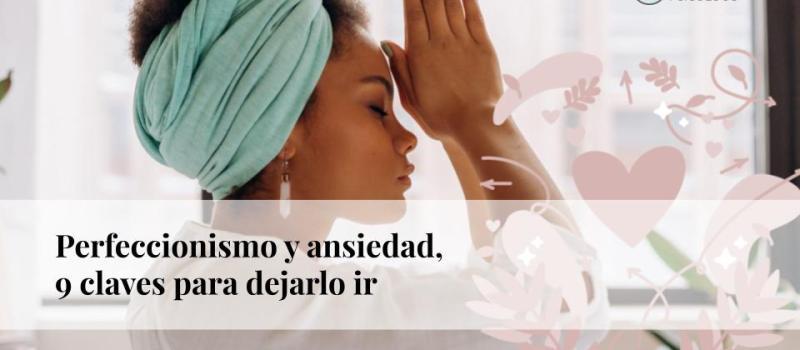 Perfeccionismo y ansiedad: 9 claves para dejarlo ir