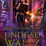 ARC Review: How to Dance an Undead Waltz (Beginner's Guide to Necromancy #4) by Hailey Edwards