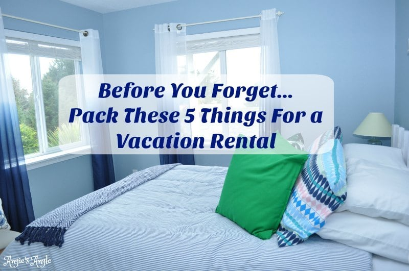 Before You Forget…Pack These 5 Things For a Vacation Rental