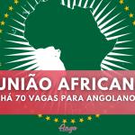 70 Vagas para Angolanos na União Africana