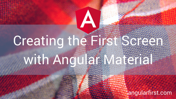 Creating the First Screen with Angular Material | Angular First