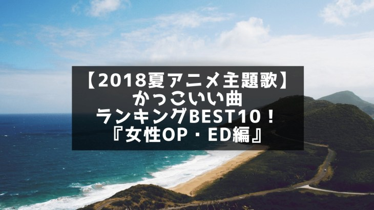 【2018夏アニメ主題歌】かっこいい曲ランキングBEST10!『女性OP・ED編』