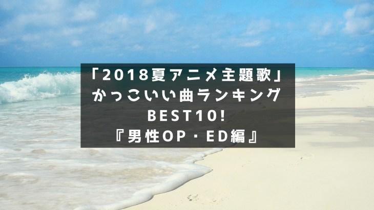 「2018夏アニメ主題歌」かっこいい曲ランキングBEST10!『男性OP・ED編』