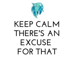 Keep Calm There's an Excuse for That