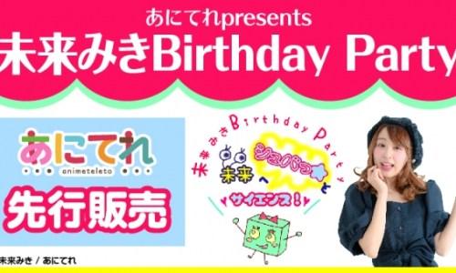 あにてれpresents 未来みきBirthday Party〜未来へシュバっ★とサイエンス!〜あにてれ先行チケット販売開始!!