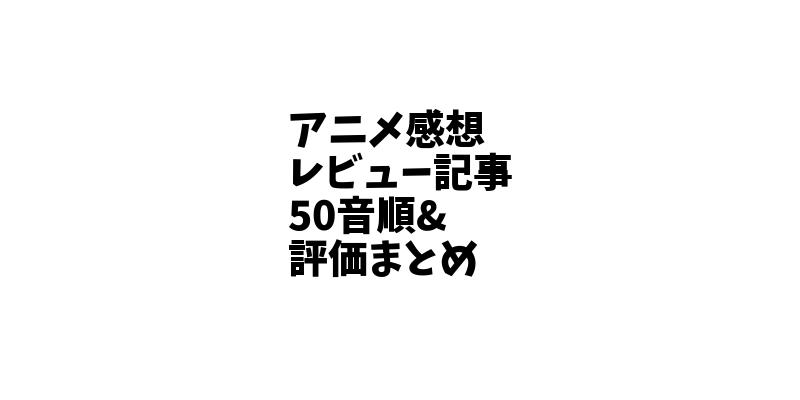 【アニメ一覧】アニメの感想レビュー記事50音順&評価まとめ。【アニオさん】