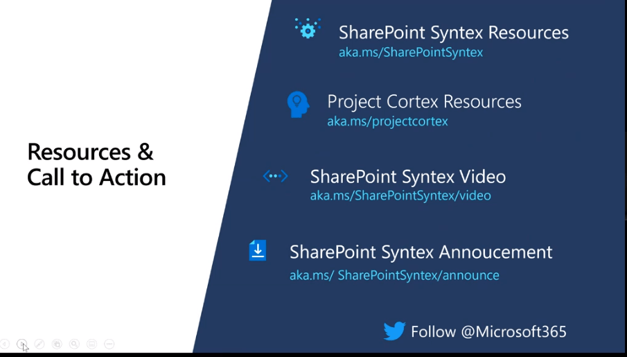 Resources &  Call to Action  SharePoint Syntex Resources  aka.ms/SharePointSyntex  Project Cortex Resources  aka. ms/projectcortex  SharePoint Syntex Video  aka.ms/SharePointSyntex/video  SharePoint Syntex Annoucement  aka.ms/ SharePointSyntex/announce  Follow @Microsoft365