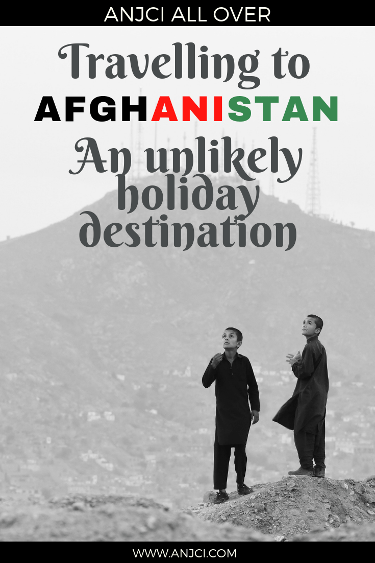 ANJCI ALL OVER | Travelling to Afghanistan An Unlikely Holiday Destination