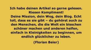 Ich habe deinen Artikel so gerne gelesen. Riesen Kompliment! Deine Mission, dein Weg, dein Blog. Echt toll, dass es sie gibt – du gehörst auch zu den Menschen, die die Welt ein bisschen schöner machen und anderen helfen, einfach in Kleinigkeiten zu beginnen, um endlich glücklicher zu leben. (Florian Beier)