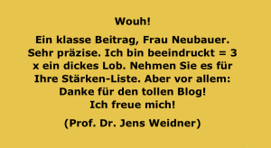 Wouh! Ein klasse Beitrag, Frau Neubauer. Sehr präzise. Ich bin beeindruckt = 3 x ein dickes Lob. Nehmen Sie es für Ihre Stärken-Liste. Aber vor allem: Danke für den tollen Blog! Ich freue mich! (Jens Weidner)