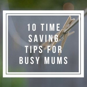 10 time saving tips for busy mums