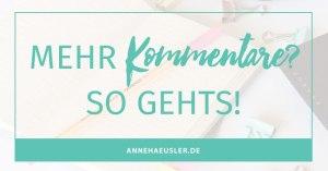 Du möchtest mehr Kommentare auf deinem Blog? Dann sieh dir doch mal die folgenden Tipps an I www.annehaeusler.de
