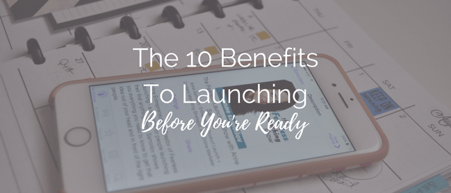 10 Benefits to Launching Before You're Ready