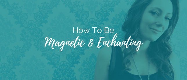 how to be magnetic & enchanting