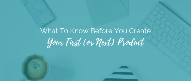 What To Know Before You Create Your First or Next Product