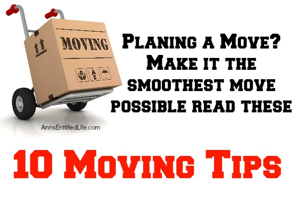 10 Moving Tips. Planning a move? No matter if it is cross country or around the corner, these moving tips will help make for a smoother move. Here are 10 moving tips to make the packing and relocation of your household goods easier.
