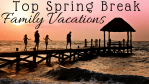 5 Top Spring Break Family Vacations