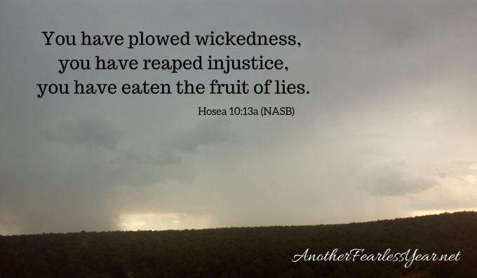 You have plowed wickedness, you have reaped injustice, You have eaten the fruit of lies.