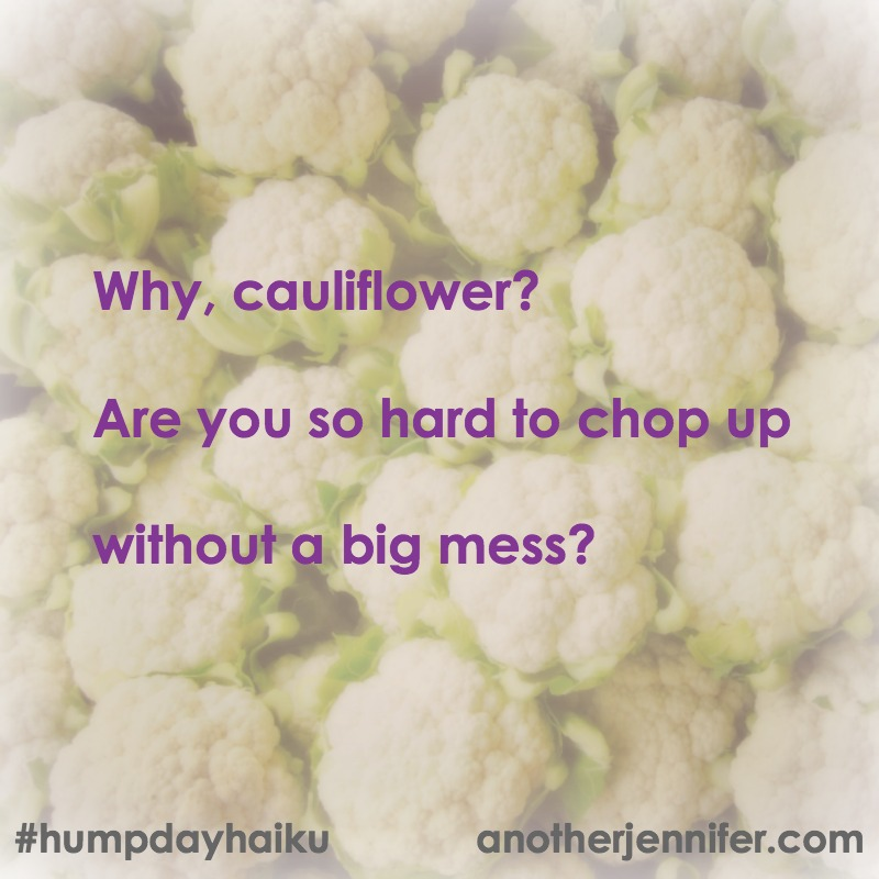 Why, cauliflower? Are you so hard to chop up Without a big mess? #humpdayhaiku