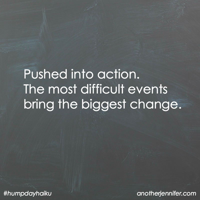 Pushed into action. The most difficult events bring the biggest change.