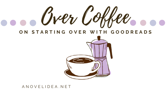 Over Coffee: On Starting over with Goodreads