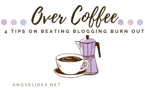 Over Coffee: 4 tips on beating Blogging Burn Out