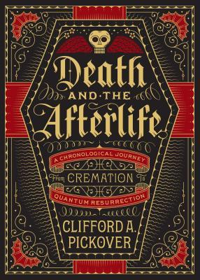 Death and the Afterlife A Chronological Journey from Cremation to Quantum Resurrection Clifford A. Pickover