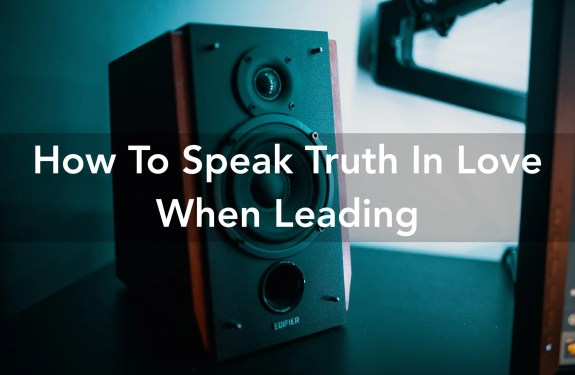 How To Speak Truth In Love When Leading