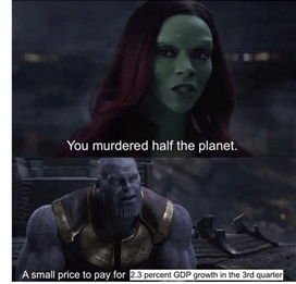 "Meme from Infinity War: Gamora says to Thanos ""You murdered half the planet!"" Thanos' response is edited to say ""A small price to pay 2.3 GDP growth in the third quarter."""