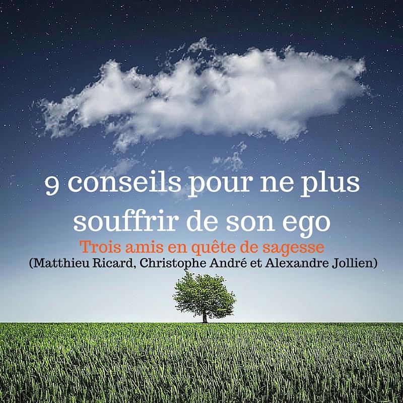 9 conseils pour ne plus souffrir de son ego (par Matthieu Ricard, Christophe André et Alexandre Jollien)-2