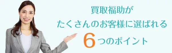 買取福助がたくさんのお客様に選ばれる、6つのポイント