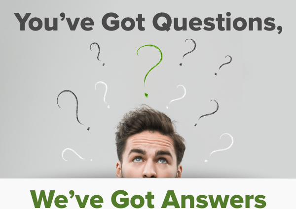 You Have Got Questions, We Have  Got Answers …
