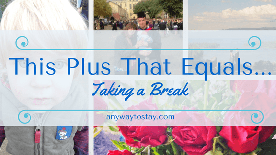 This Plus That Equals…. Taking a Break