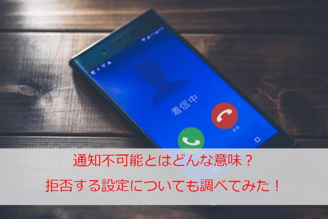 通知不可能とはどんな意味?電話番号の表示が出ないのはなぜ?着信拒否設定の方法も調べてみた!