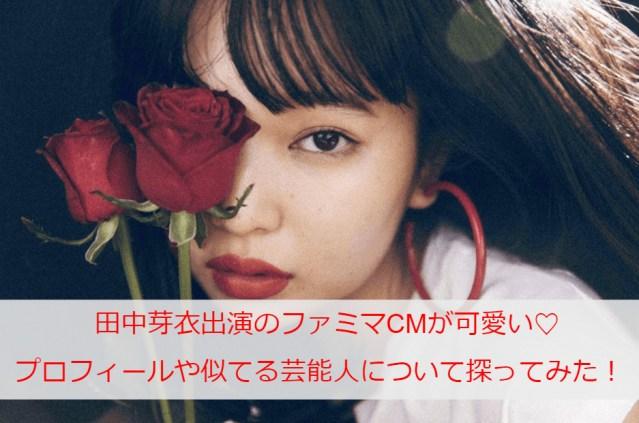 田中芽衣出演のファミマCMが可愛い♡身長体重などのプロフィールや似てる芸能人についても探ってみた!