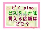 ピノピスタチオ味買える店舗はどこ?