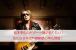 松本孝弘のギター一覧が知りたい!気になる年収や逮捕歴の噂も調査!