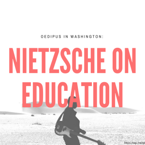 Oedipus in Washington: Nietzsche on Education