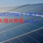 500万円以下で買える太陽光発電は初めての方におススメ