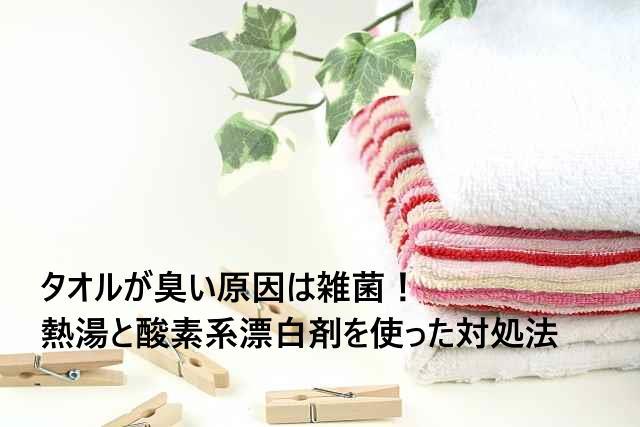 タオルが臭い原因は雑菌!熱湯と酸素系漂白剤を使った対処法